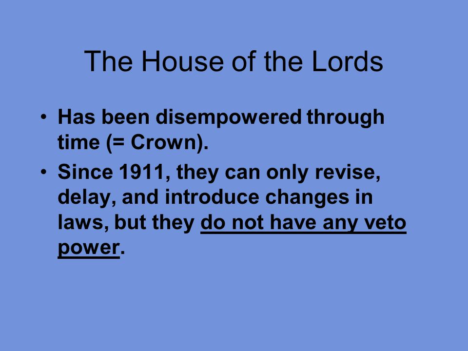 The House of the Lords Has been disempowered through time (= Crown). Since 1911, they can only revise, delay, and introduce changes in laws, but they
