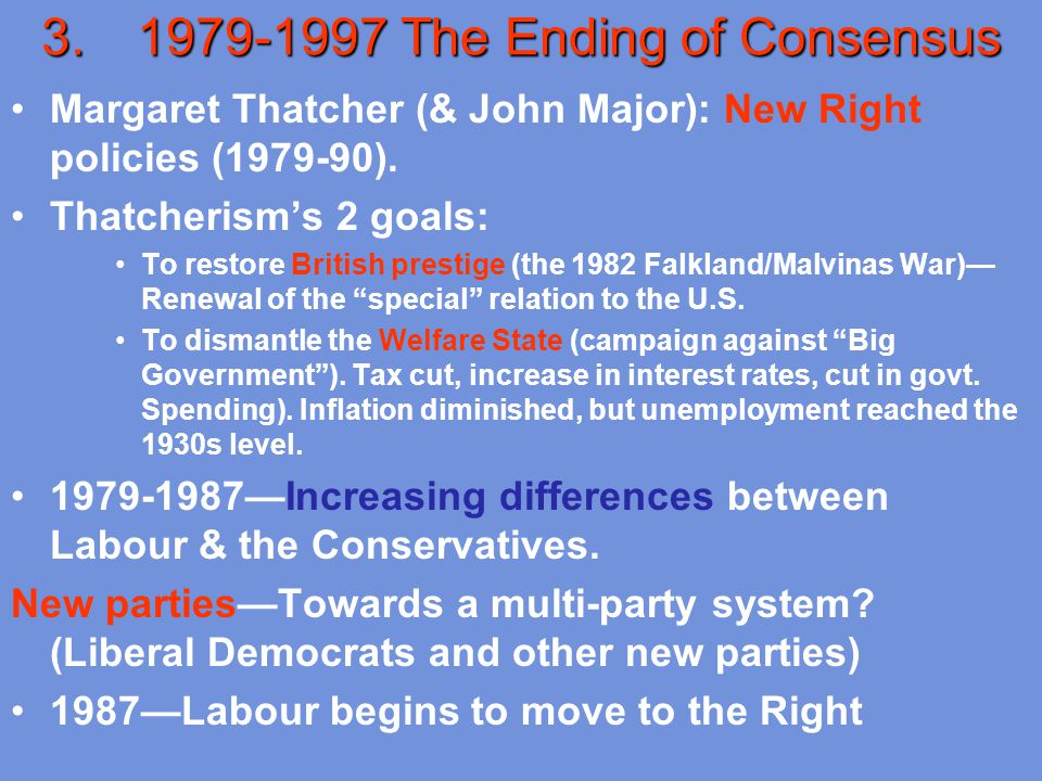 3.1979-1997 The Ending of Consensus Margaret Thatcher (& John Major): New Right policies (1979-90). Thatcherism's 2 goals: To restore British prestige
