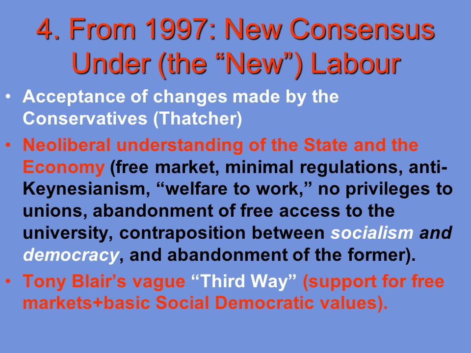 "4. From 1997: New Consensus Under (the ""New"") Labour Acceptance of changes made by the Conservatives (Thatcher) Neoliberal understanding of the State"