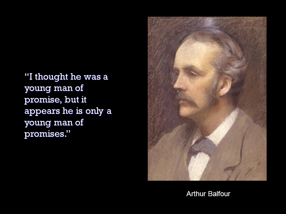 Arthur Balfour I thought he was a young man of promise, but it appears he is only a young man of promises.
