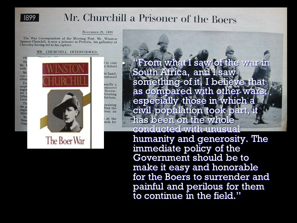  From what I saw of the war in South Africa, and I saw something of it, I believe that as compared with other wars, especially those in which a civil population took part, it has been on the whole conducted with unusual humanity and generosity.