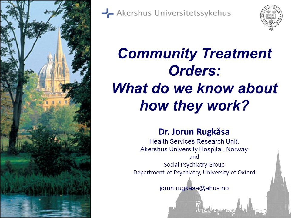 Community Treatment Orders: What do we know about how they work? Dr. Jorun Rugkåsa Health Services Research Unit, Akershus University Hospital, Norway