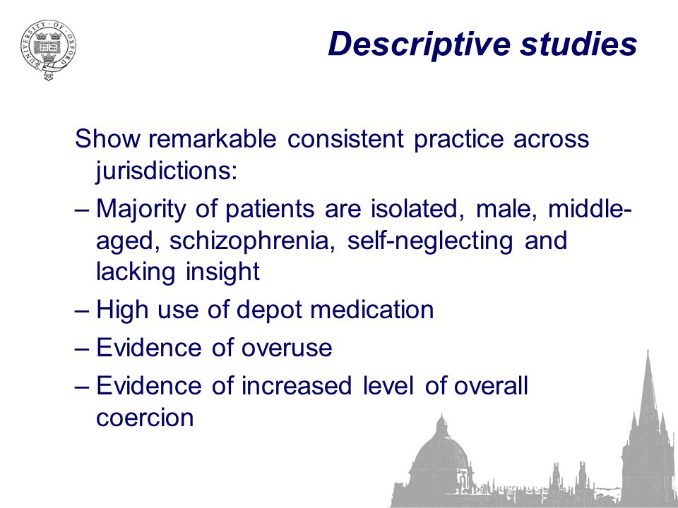 Descriptive studies Show remarkable consistent practice across jurisdictions: –Majority of patients are isolated, male, middle- aged, schizophrenia, s