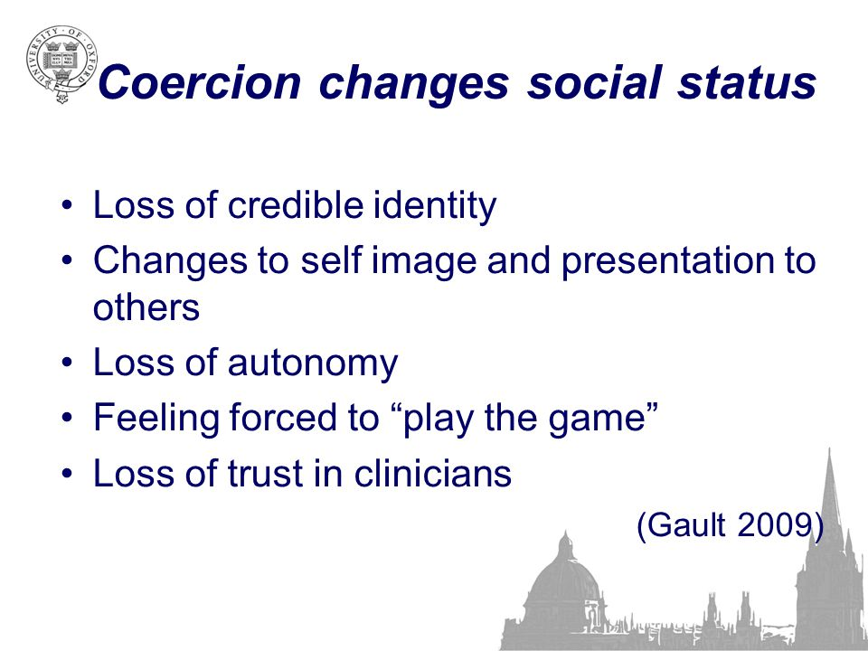 """Coercion changes social status Loss of credible identity Changes to self image and presentation to others Loss of autonomy Feeling forced to """"play the"""