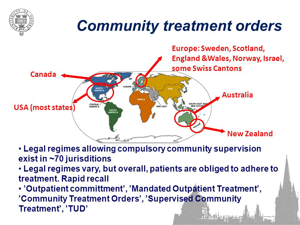 Community treatment orders Australia New Zealand USA (most states) Canada Europe: Sweden, Scotland, England &Wales, Norway, Israel, some Swiss Cantons Legal regimes allowing compulsory community supervision exist in ~70 jurisditions Legal regimes vary, but overall, patients are obliged to adhere to treatment.