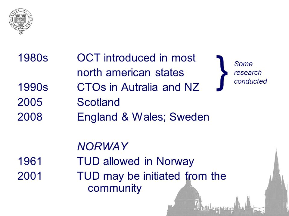 1980s 1990s 2005 2008 1961 2001 OCT introduced in most north american states CTOs in Autralia and NZ Scotland England & Wales; Sweden NORWAY TUD allowed in Norway TUD may be initiated from the community } Some research conducted