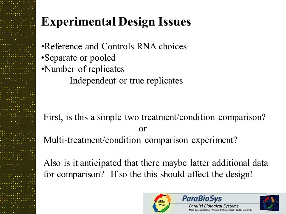 General rules of thumb when using common references More than 4 time points: use common reference design, unless other considerations take precedence (wt vs mutant time course) More than 4 time points: use common reference design, unless other considerations take precedence (wt vs mutant time course) –Common reference designs give extensibility, and the ability to make pair-wise comparisons If possible use mRNA of scientific interest as common reference (control, wt, or time zero) If possible use mRNA of scientific interest as common reference (control, wt, or time zero) –If no common reference is available Universal total RNA set (Stratagene).Universal total RNA set (Stratagene).
