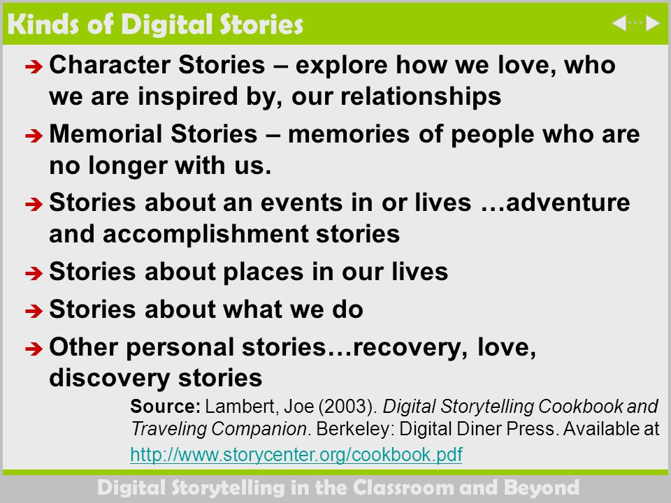 Digital Storytelling in the Classroom and Beyond Kinds of Digital Stories  Character Stories – explore how we love, who we are inspired by, our relationships  Memorial Stories – memories of people who are no longer with us.