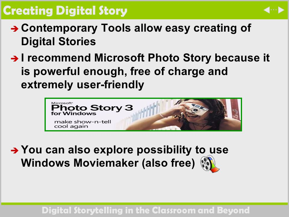 Digital Storytelling in the Classroom and Beyond Creating Digital Story  Contemporary Tools allow easy creating of Digital Stories  I recommend Microsoft Photo Story because it is powerful enough, free of charge and extremely user-friendly  You can also explore possibility to use Windows Moviemaker (also free)