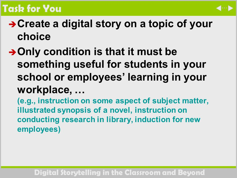 Digital Storytelling in the Classroom and Beyond Task for You  Create a digital story on a topic of your choice  Only condition is that it must be something useful for students in your school or employees' learning in your workplace, … (e.g., instruction on some aspect of subject matter, illustrated synopsis of a novel, instruction on conducting research in library, induction for new employees)