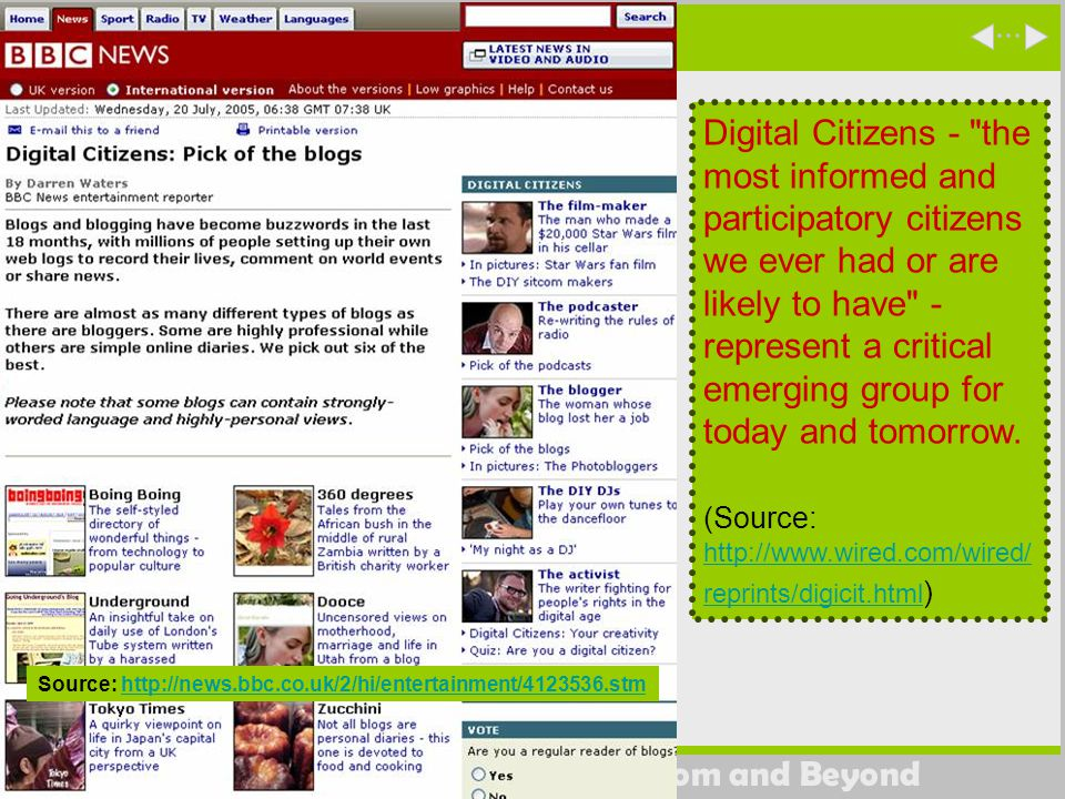 Digital Storytelling in the Classroom and Beyond Source: http://news.bbc.co.uk/2/hi/entertainment/4123536.stmhttp://news.bbc.co.uk/2/hi/entertainment/4123536.stm Digital Citizens - the most informed and participatory citizens we ever had or are likely to have - represent a critical emerging group for today and tomorrow.