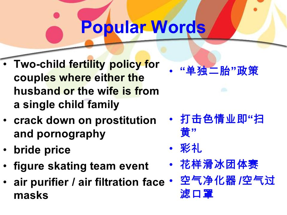 Popular Words Two-child fertility policy for couples where either the husband or the wife is from a single child family crack down on prostitution and pornography bride price figure skating team event air purifier / air filtration face masks 单独二胎 政策 打击色情业即 扫 黄 彩礼 花样滑冰团体赛 空气净化器 / 空气过 滤口罩