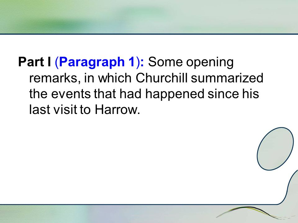 Part I (Paragraph 1): Some opening remarks, in which Churchill summarized the events that had happened since his last visit to Harrow.