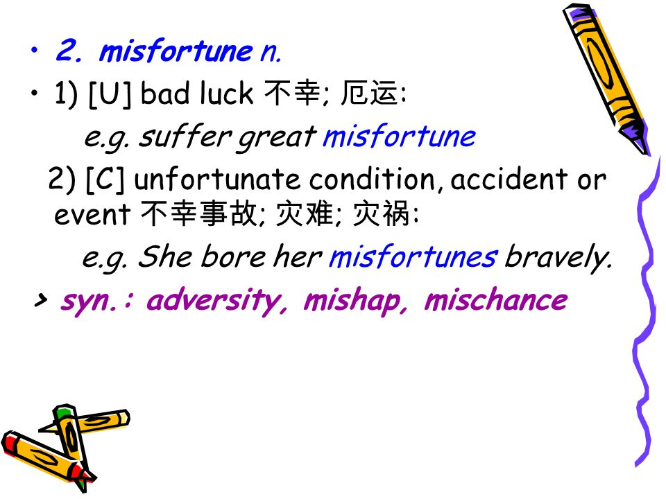 2. misfortune n. 1) [U] bad luck 不幸 ; 厄运 : e.g.