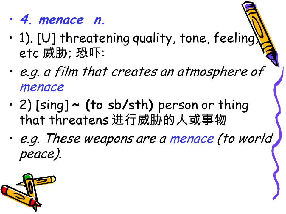 4. menace n. 1). [U] threatening quality, tone, feeling, etc 威胁 ; 恐吓 : e.g.