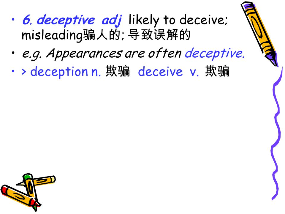 6. deceptive adj likely to deceive; misleading 骗人的 ; 导致误解的 e.g.