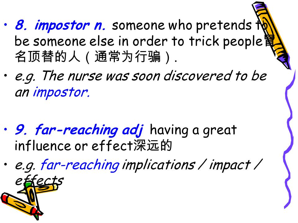 8. impostor n. someone who pretends to be someone else in order to trick people 冒 名顶替的人(通常为行骗).