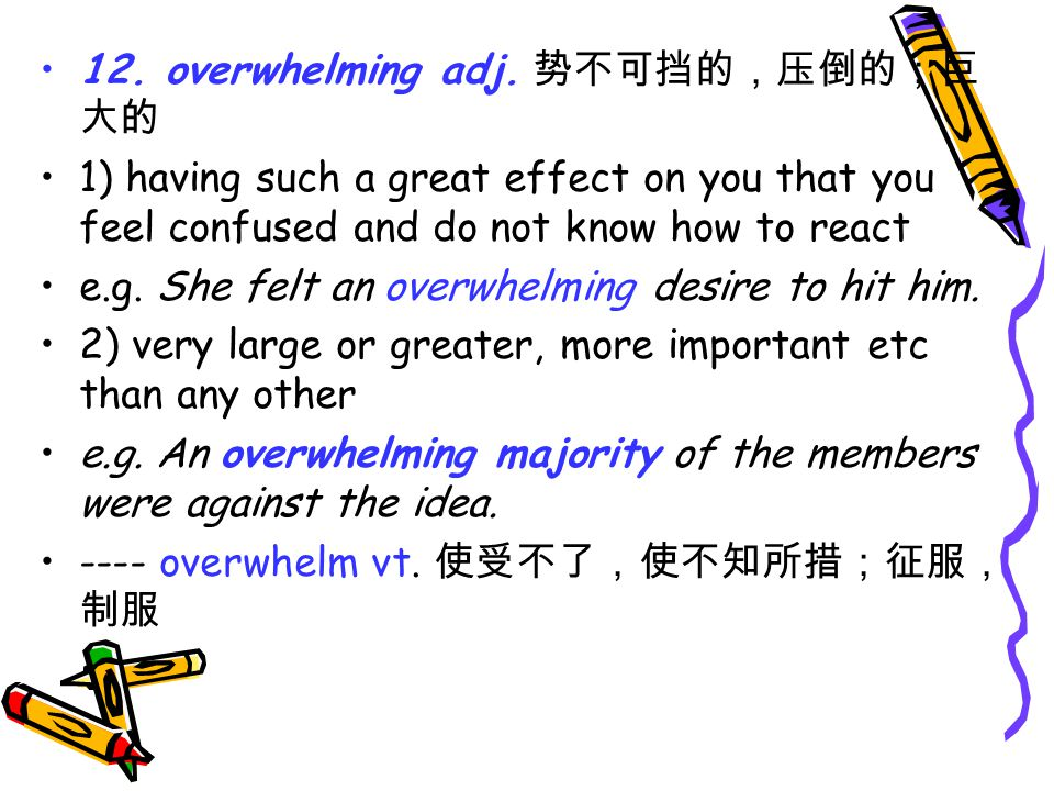 12. overwhelming adj. 势不可挡的,压倒的;巨 大的 1) having such a great effect on you that you feel confused and do not know how to react e.g. She felt an overwhe