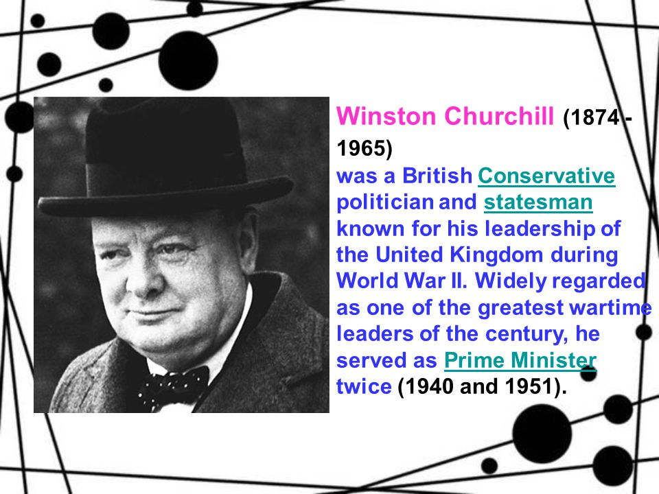 Winston Churchill (1874 - 1965) was a British Conservative politician and statesman known for his leadership of the United Kingdom during World War II.