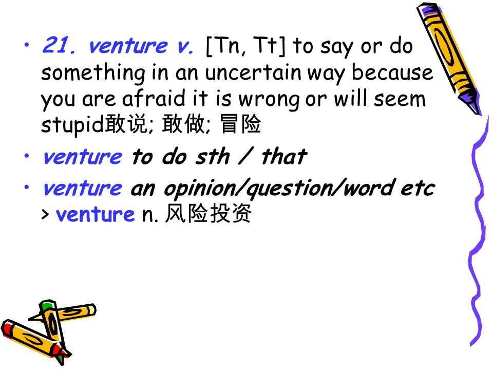 21. venture v. [Tn, Tt] to say or do something in an uncertain way because you are afraid it is wrong or will seem stupid 敢说 ; 敢做 ; 冒险 venture to do s