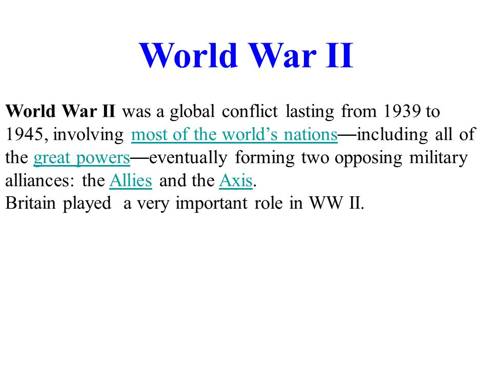 World War II World War II was a global conflict lasting from 1939 to 1945, involving most of the world's nations — including all of the great powers — eventually forming two opposing military alliances: the Allies and the Axis.most of the world's nationsgreat powersAlliesAxis Britain played a very important role in WW II.