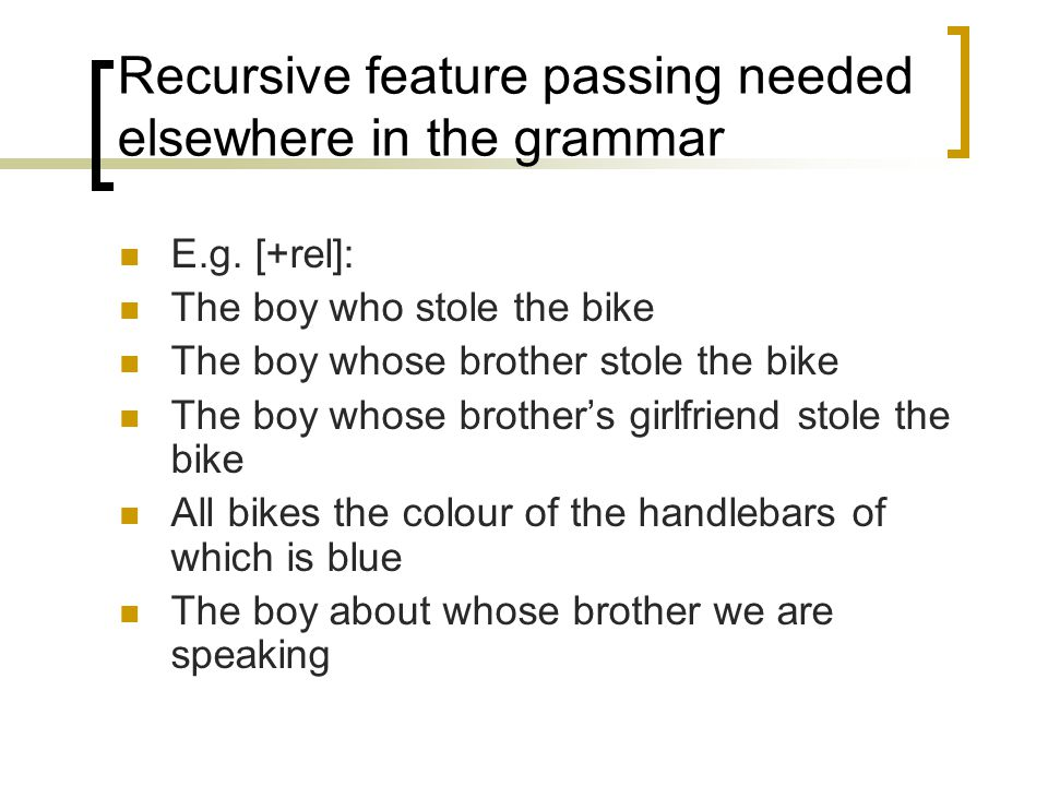 Recursive feature passing needed elsewhere in the grammar E.g.