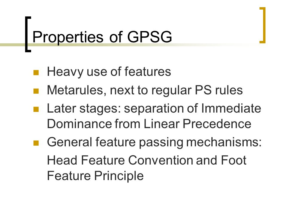 Properties of GPSG Heavy use of features Metarules, next to regular PS rules Later stages: separation of Immediate Dominance from Linear Precedence General feature passing mechanisms: Head Feature Convention and Foot Feature Principle