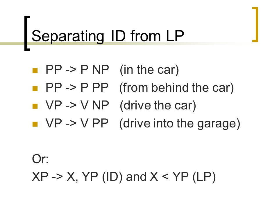 Separating ID from LP PP -> P NP (in the car) PP -> P PP (from behind the car) VP -> V NP (drive the car) VP -> V PP (drive into the garage) Or: XP -> X, YP (ID) and X < YP (LP)