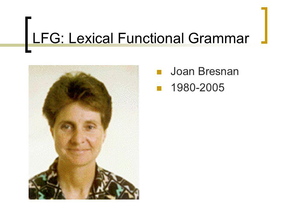 LFG: Lexical Functional Grammar Joan Bresnan 1980-2005