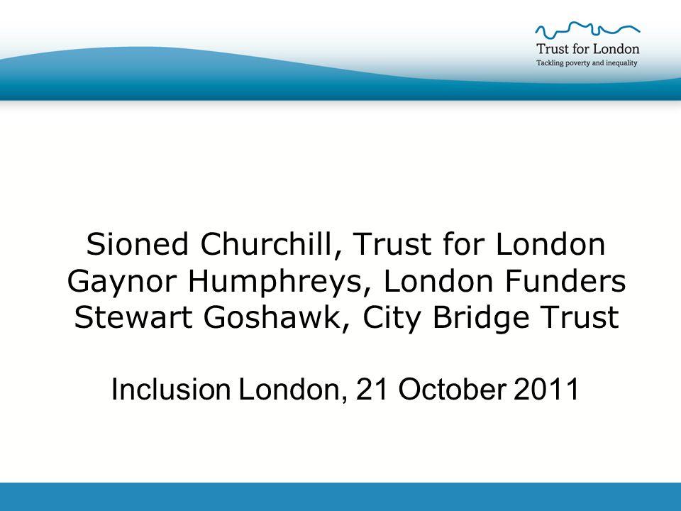 Sioned Churchill, Trust for London Gaynor Humphreys, London Funders Stewart Goshawk, City Bridge Trust Inclusion London, 21 October 2011