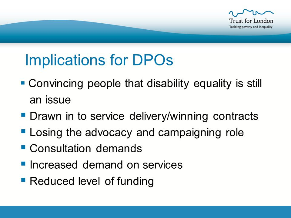 Implications for DPOs  Convincing people that disability equality is still an issue  Drawn in to service delivery/winning contracts  Losing the advocacy and campaigning role  Consultation demands  Increased demand on services  Reduced level of funding