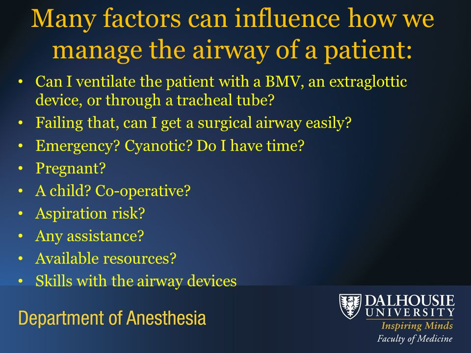 Many factors can influence how we manage the airway of a patient: Can I ventilate the patient with a BMV, an extraglottic device, or through a tracheal tube.