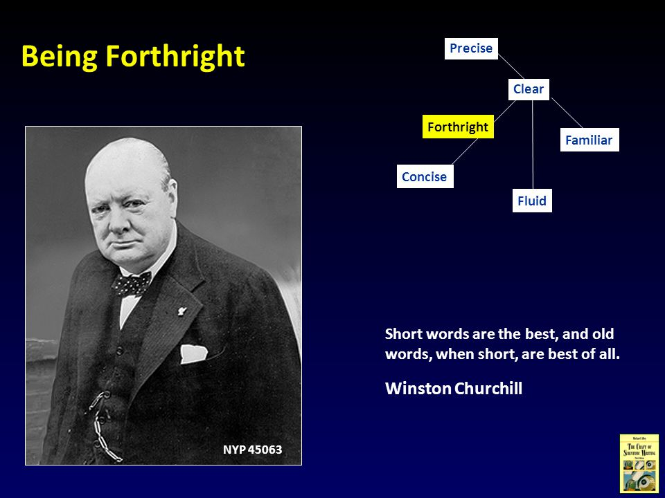 Being Forthright Short words are the best, and old words, when short, are best of all. Winston Churchill Concise Familiar Clear Fluid Precise Forthrig