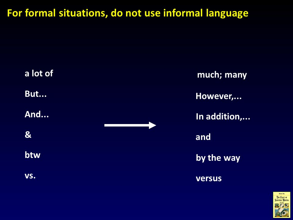 much; many For formal situations, do not use informal language a lot of But... And... & btw vs. However,... In addition,... and by the way versus