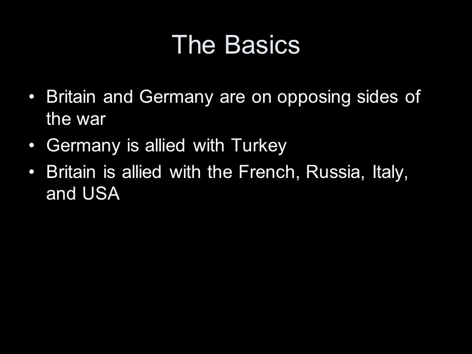 The Basics Britain and Germany are on opposing sides of the war Germany is allied with Turkey Britain is allied with the French, Russia, Italy, and USA