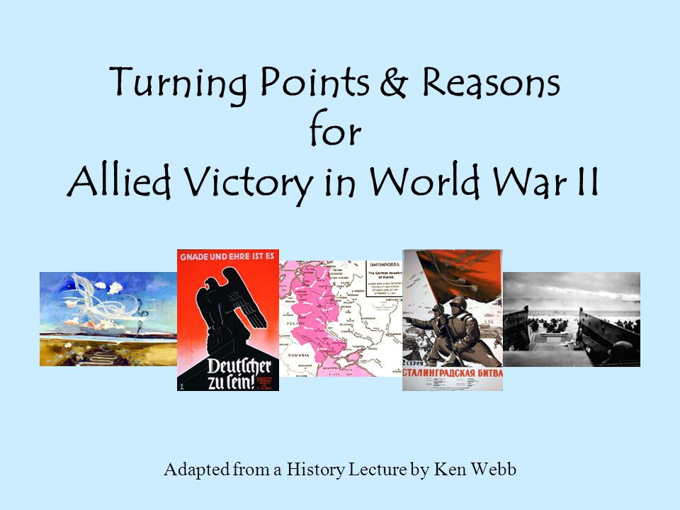 Turning Points & Reasons for Allied Victory in World War II Adapted from a History Lecture by Ken Webb