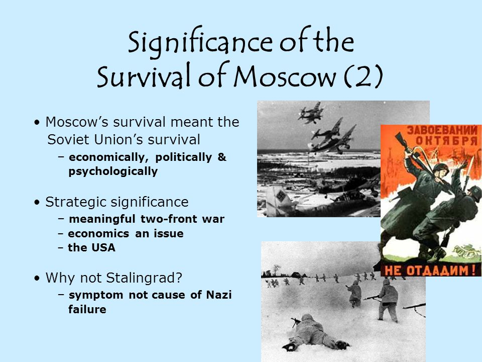Significance of the Survival of Moscow (2) Moscow's survival meant the Soviet Union's survival – economically, politically & psychologically Strategic significance – meaningful two-front war – economics an issue – the USA Why not Stalingrad.