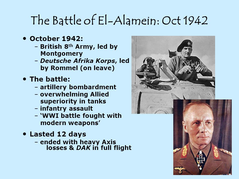 The Battle of El-Alamein: Oct 1942 October 1942: – British 8 th Army, led by Montgomery – Deutsche Afrika Korps, led by Rommel (on leave) The battle: – artillery bombardment – overwhelming Allied superiority in tanks – infantry assault – 'WWI battle fought with modern weapons' Lasted 12 days – ended with heavy Axis losses & DAK in full flight