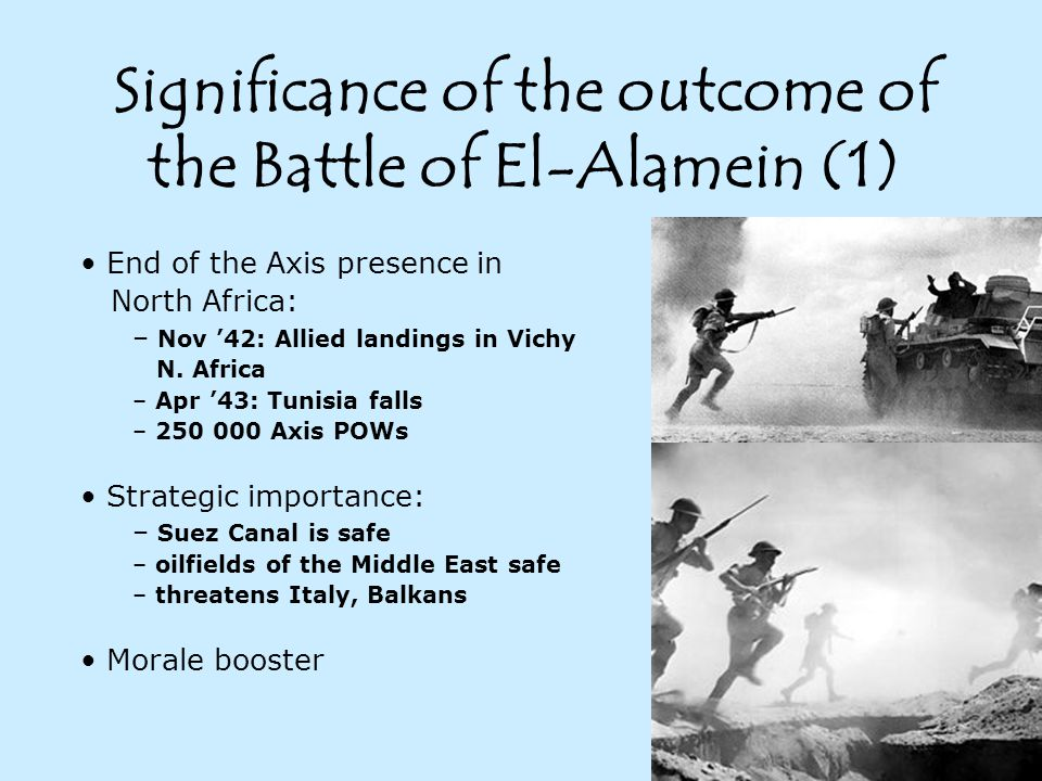Significance of the outcome of the Battle of El-Alamein (1) End of the Axis presence in North Africa: – Nov '42: Allied landings in Vichy N.