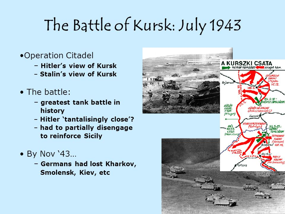 The Battle of Kursk: July 1943 Operation Citadel – Hitler's view of Kursk – Stalin's view of Kursk The battle: – greatest tank battle in history – Hitler 'tantalisingly close'.