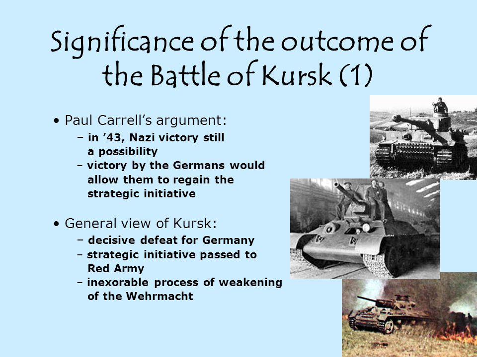 Significance of the outcome of the Battle of Kursk (1) Paul Carrell's argument: – in '43, Nazi victory still a possibility – victory by the Germans would allow them to regain the strategic initiative General view of Kursk: – decisive defeat for Germany – strategic initiative passed to Red Army – inexorable process of weakening of the Wehrmacht