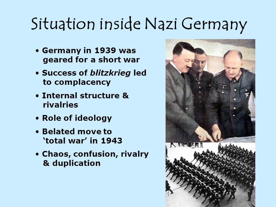 Situation inside Nazi Germany Germany in 1939 was geared for a short war Success of blitzkrieg led to complacency Internal structure & rivalries Role of ideology Belated move to 'total war' in 1943 Chaos, confusion, rivalry & duplication