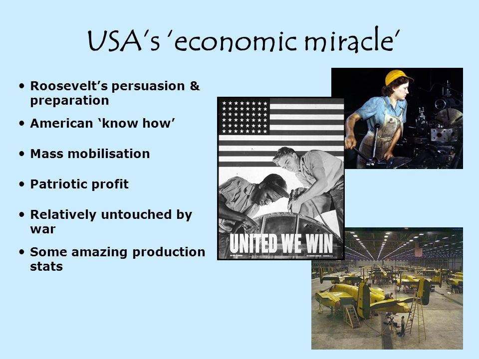 USA's 'economic miracle' Roosevelt's persuasion & preparation American 'know how' Mass mobilisation Patriotic profit Relatively untouched by war Some amazing production stats