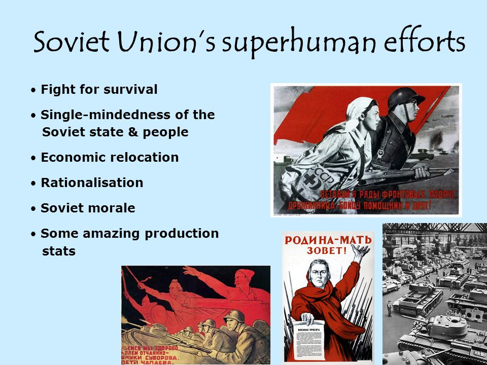 Soviet Union's superhuman efforts Fight for survival Single-mindedness of the Soviet state & people Economic relocation Rationalisation Soviet morale Some amazing production stats