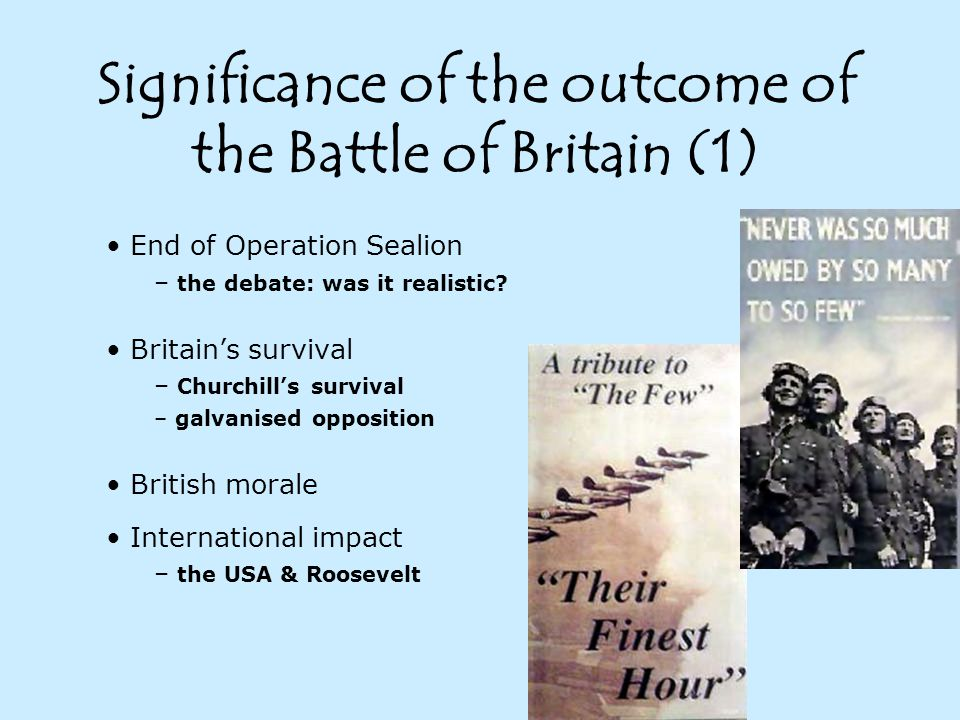 Significance of the outcome of the Battle of Britain (2) Richard Overy's argument – revisionist, but… – a calamity avoided Strategic significance – two-front war – 'unsinkable aircraft carrier' – promoting resistance – D Day & after