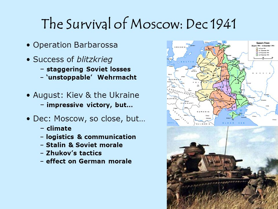 The Survival of Moscow: Dec 1941 Operation Barbarossa Success of blitzkrieg – staggering Soviet losses – 'unstoppable' Wehrmacht August: Kiev & the Ukraine – impressive victory, but… Dec: Moscow, so close, but… – climate – logistics & communication – Stalin & Soviet morale – Zhukov's tactics – effect on German morale