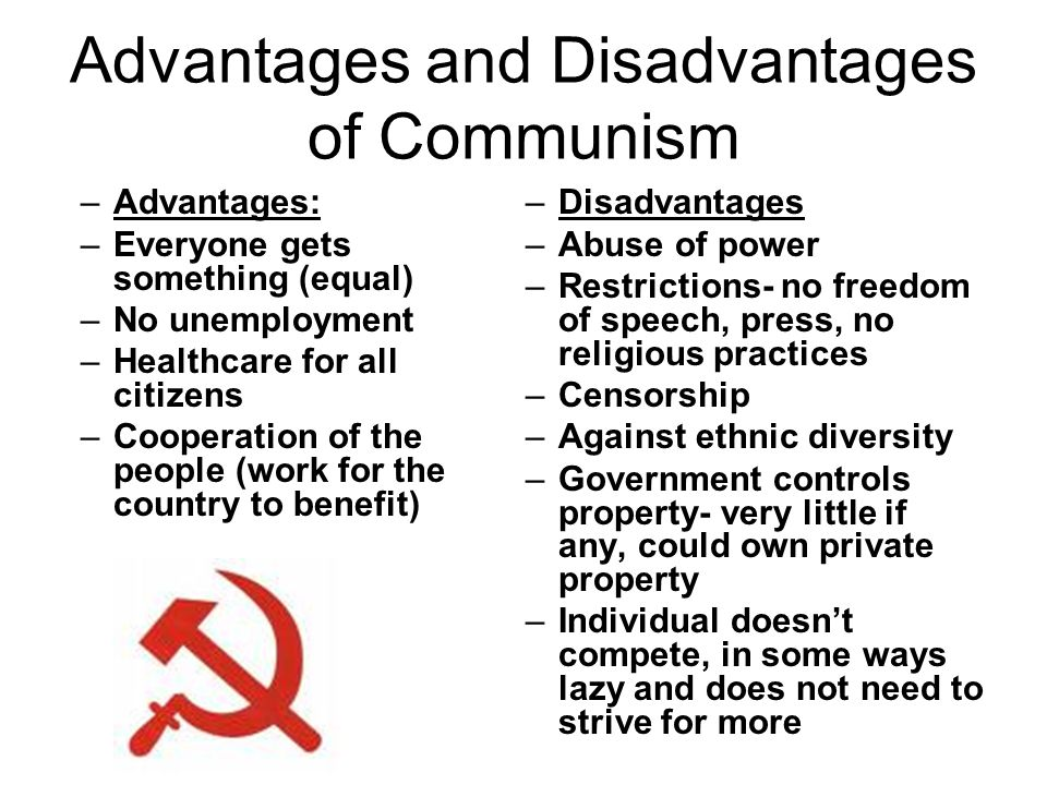 Advantages and Disadvantages of Capitalism Advantages: –You can own property –Individuals can prosper/competition for wages –Freedom of speech, press, religion –Embrace ethnic diversity –Makes the individual work worth something Disadvantages: –Poverty –Not everyone has healthcare –Monopolies- control too much business –Creates inequalities (ex: rich vs poor, have vs have not)