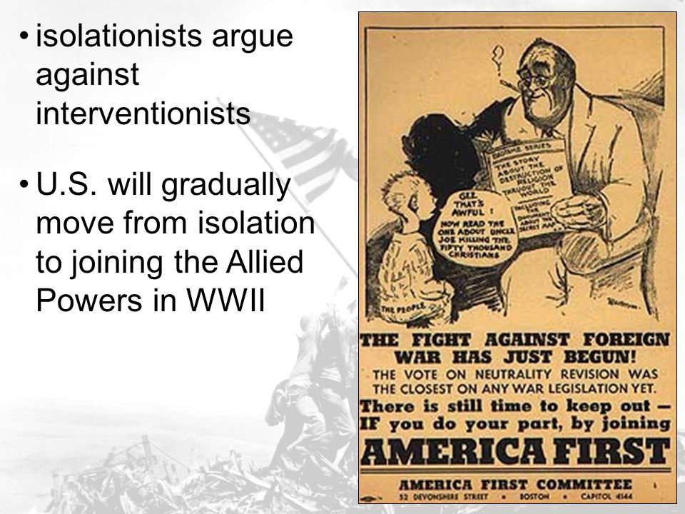 isolationists argue against interventionists U.S. will gradually move from isolation to joining the Allied Powers in WWII