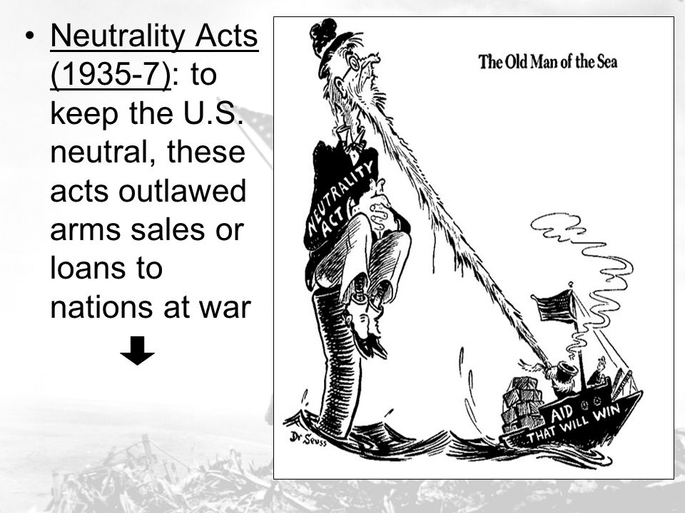Neutrality Acts (1935-7): to keep the U.S. neutral, these acts outlawed arms sales or loans to nations at war