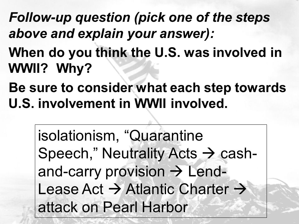 Follow-up question (pick one of the steps above and explain your answer): When do you think the U.S. was involved in WWII? Why? Be sure to consider wh